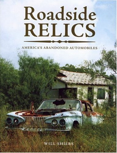 Will Shiers - Roadside Relics - America's abandoned Automobiles - Barn find book